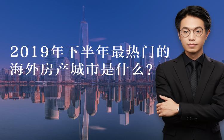 2019年下半年最热门的海外房产城市是什么?_得居海外房产网